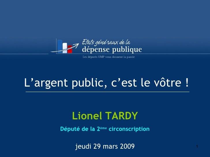 L'argent public, c'est le vôtre ! Lionel TARDY Député de la 2 ème  circonscription jeudi 29 mars 2009