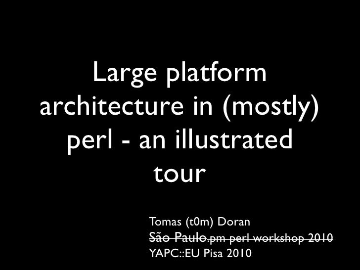 Large platform architecture in (mostly)   perl - an illustrated           tour          Tomas (t0m) Doran          São Pau...