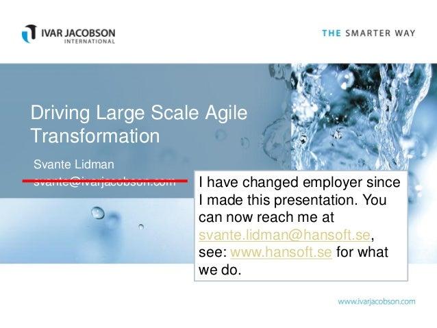Driving Large Scale AgileTransformationSvante Lidmansvante@ivarjacobson.com   I have changed employer since               ...