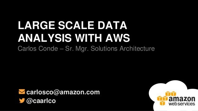 LARGE SCALE DATA ANALYSIS WITH AWS Carlos Conde – Sr. Mgr. Solutions Architecture  carlosco@amazon.com @caarlco