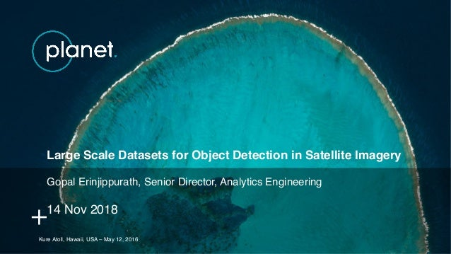 Kure Atoll, Hawaii, USA – May 12, 2016 Large Scale Datasets for Object Detection in Satellite Imagery Gopal Erinjippurath,...