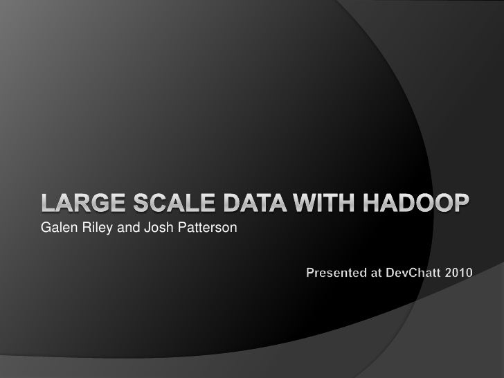 Large Scale Data with Hadoop<br />Galen Riley and Josh Patterson<br />Presented at DevChatt 2010<br />