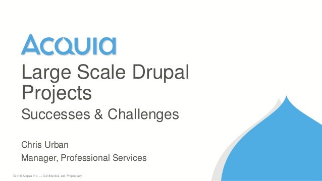1 ©2016 Acquia Inc. — Confidential and Proprietary Chris Urban Manager, Professional Services Large Scale Drupal Projects ...