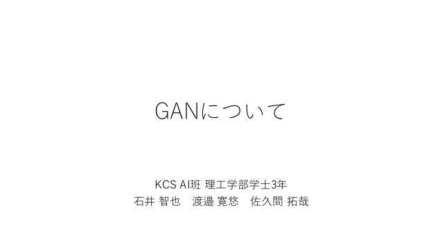 GANについて KCS AI班 理工学部学士3年 石井 智也 渡邉 寛悠 佐久間 拓哉