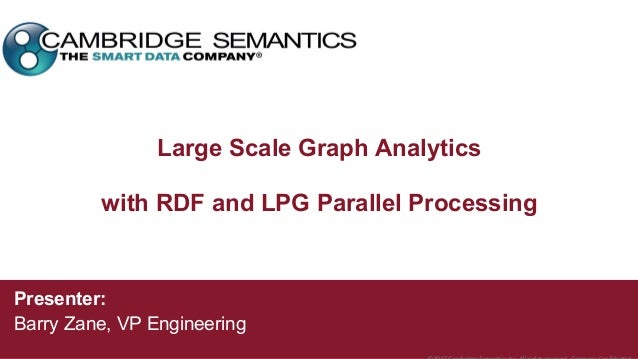 Large Scale Graph Analytics with RDF and LPG Parallel Processing Presenter: Barry Zane, VP Engineering