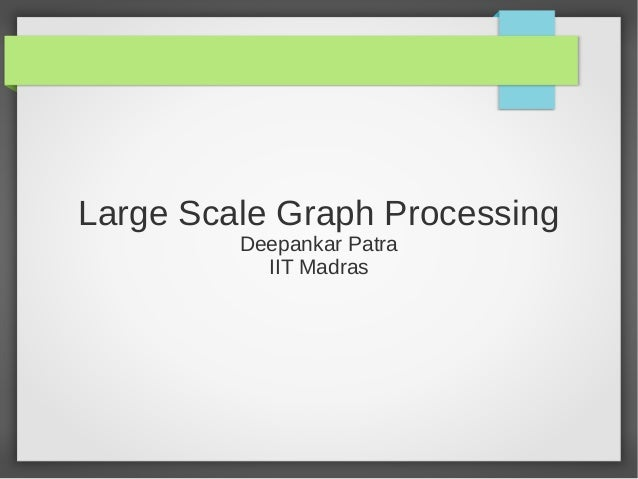 Large Scale Graph Processing Deepankar Patra IIT Madras
