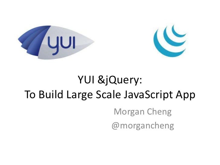 YUI &jQuery:To Build Large Scale JavaScript App                 Morgan Cheng                 @morgancheng