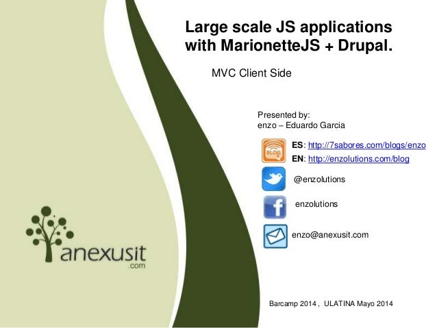 Large scale JS applications with MarionetteJS + Drupal. MVC Client Side Barcamp 2014 , ULATINA Mayo 2014 Presented by: enz...