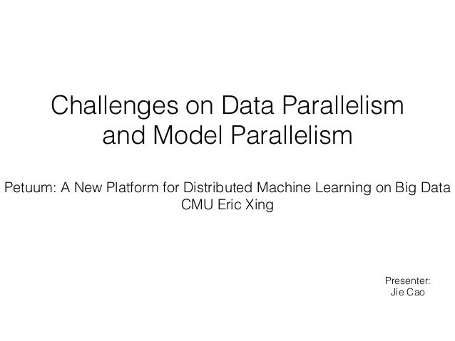 Challenges on Data Parallelism and Model Parallelism Presenter: Jie Cao Petuum: A New Platform for Distributed Machine Lea...
