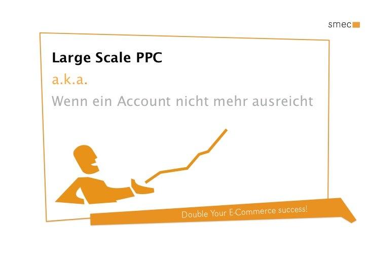 Large Scale PPCa.k.a.Wenn ein Account nicht mehr ausreicht                                            ccess!              ...