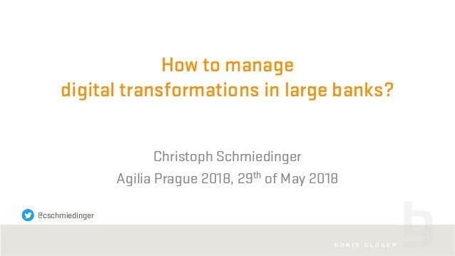 How to manage digital transformations in large banks? Christoph Schmiedinger Agilia Prague 2018, 29th of May 2018 @cschmie...