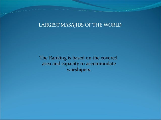 LARGEST MASAJIDS OF THE WORLD The Ranking is based on the covered area and capacity to accommodate worshipers.