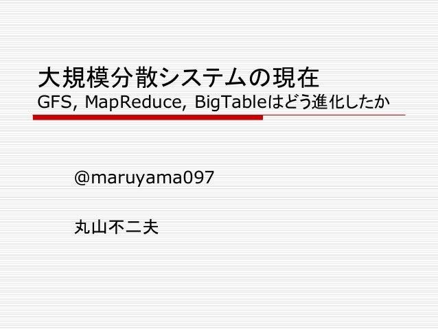 大規模分散システムの現在 GFS, MapReduce, BigTableはどう進化したか  @maruyama097 丸山不二夫