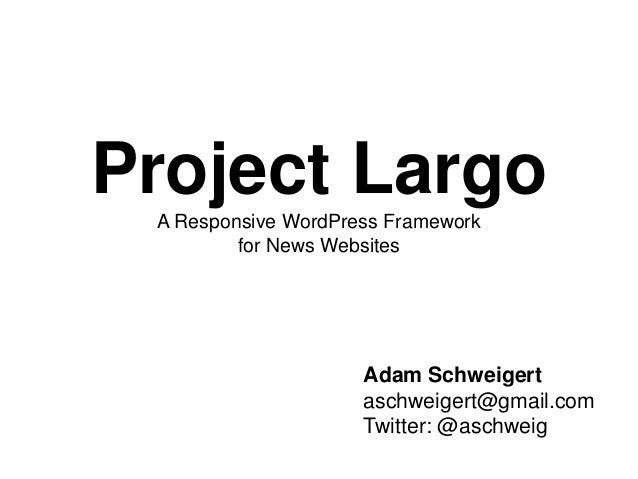 Project LargoA Responsive WordPress Framework for News Websites Adam Schweigert aschweigert@gmail.com Twitter: @aschweig