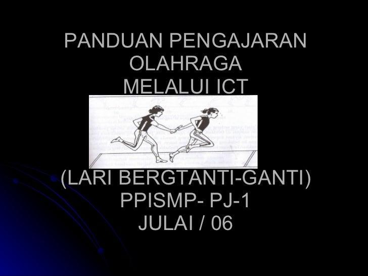 PANDUAN PENGAJARAN OLAHRAGA MELALUI ICT (LARI BERGTANTI-GANTI) PPISMP- PJ-1 JULAI / 06