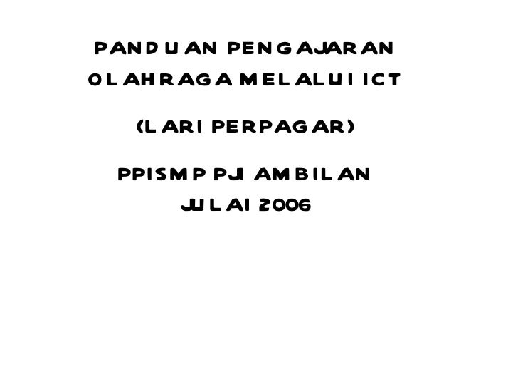 PANDUAN PENGAJARAN OLAHRAGA MELALUI ICT (LARI PERPAGAR) PPISMP PJI AMBILAN JULAI 2006