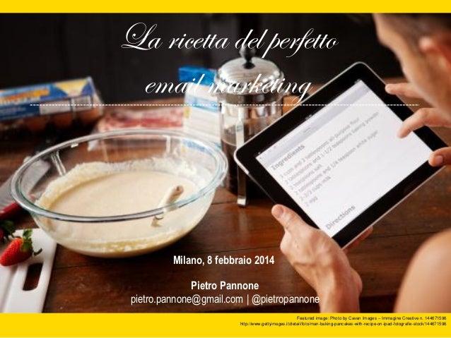 La ricetta del perfetto email marketing  Milano, 8 febbraio 2014 Pietro Pannone pietro.pannone@gmail.com | @pietropannone ...