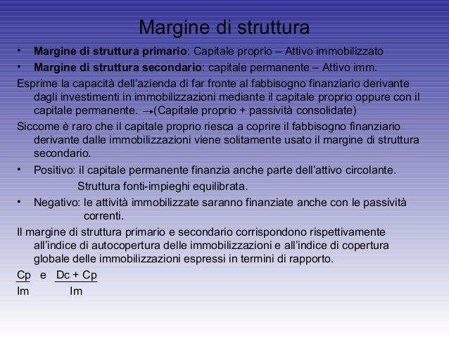 Margine di struttura• Margine di struttura primario: Capitale proprio – Attivo immobilizzato• Margine di struttura seconda...
