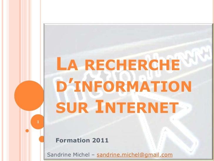 LA RECHERCHE      D'INFORMATION      SUR INTERNET1      Formation 2011    Sandrine Michel – sandrine.michel@gmail.com