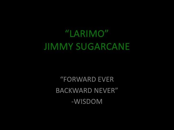 """""""LARIMO"""" JIMMY SUGARCANE      """"FORWARD EVER   BACKWARD NEVER""""       -WISDOM"""