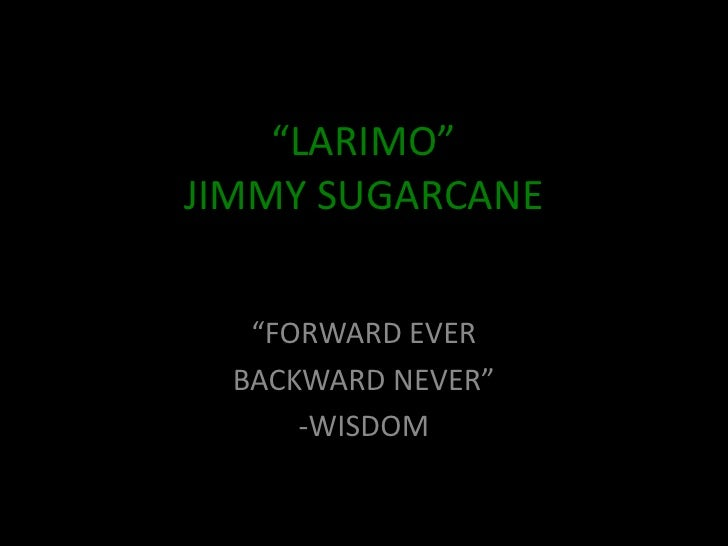 """LARIMO"" JIMMY SUGARCANE      ""FORWARD EVER   BACKWARD NEVER""       -WISDOM"