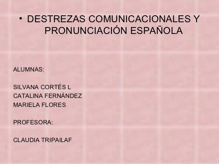 <ul><li>DESTREZAS COMUNICACIONALES Y PRONUNCIACIÓN ESPAÑOLA </li></ul><ul><li>ALUMNAS: </li></ul><ul><li>SILVANA CORTÉS L ...
