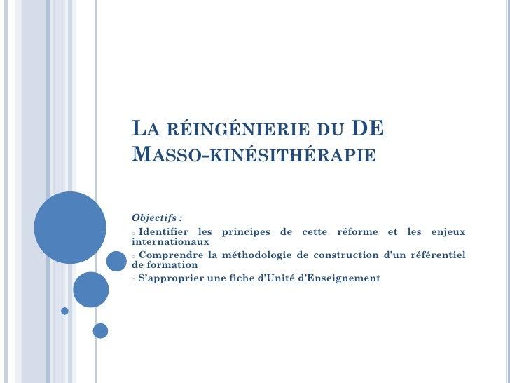 LA RÉINGÉNIERIE DU DEMASSO-KINÉSITHÉRAPIEObjectifs :o Identifier les principes de cette réforme et les enjeuxinternationau...