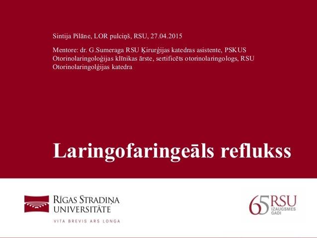 1 Laringofaringeāls reflukss Sintija Pilāne, LOR pulciņš, RSU, 27.04.2015 Mentore: dr. G.Sumeraga RSU Ķirurģijas katedras ...