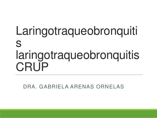 LaringotraqueobronquitislaringotraqueobronquitisCRUPDRA. GABRIELA ARENAS ORNELAS
