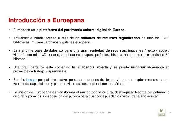 Introducción a Euroepana • Europeana es la plataforma del patrimonio cultural digital de Europa. • Actualmente brinda acce...