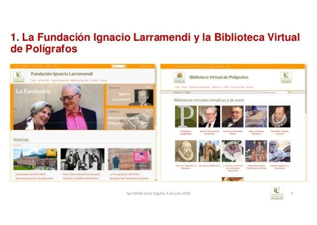 1. La Fundación Ignacio Larramendi y la Biblioteca Virtual de Polígrafos SanMillándelaCogolla,5dejulio2018 3