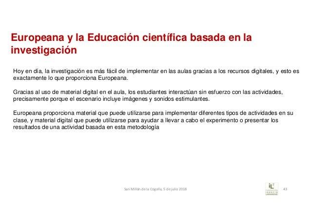 Europeana y la Educación científica basada en la investigación Hoy en día, la investigación es más fácil de implementar en...