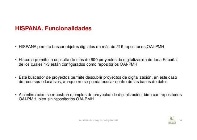 HISPANA. Funcionalidades • HISPANA permite buscar objetos digitales en más de 219 repositorios OAI-PMH • Hispana permite l...