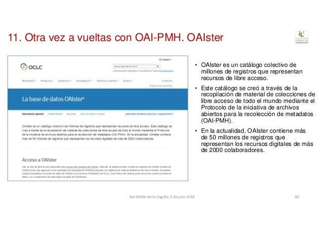 11. Otra vez a vueltas con OAI-PMH. OAIster • OAIster es un catálogo colectivo de millones de registros que representan re...