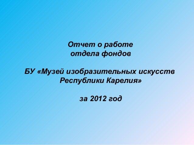 Отчет о работе         отдела фондовБУ «Музей изобразительных искусств        Республики Карелия»            за 2012 год