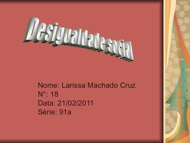 Nome: Larissa Machado Cruz N°: 18 Data: 21/02/2011 Série: 91a Desigualdade social