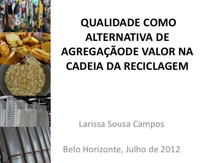 QUALIDADE COMO    ALTERNATIVA DEAGREGAÇÃODE VALOR NA CADEIA DA RECICLAGEM   Larissa Sousa CamposBelo Horizonte, Julho de 2...