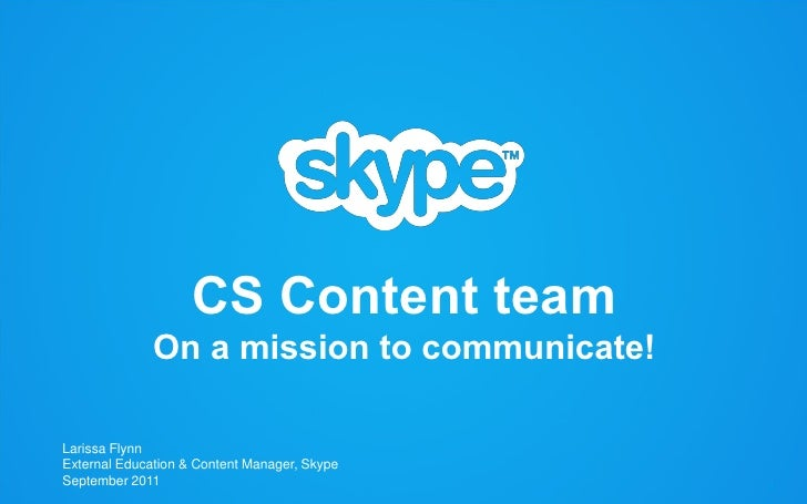 CS Content team                On a mission to communicate!   Larissa Flynn   External Education & Content Manager, Skype ...