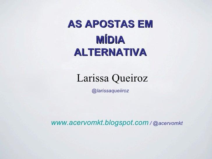 AS APOSTAS EM         MÍDIA     ALTERNATIVA       Larissa Queiroz            @larissaqueiirozwww.acervomkt.blogspot.com / ...