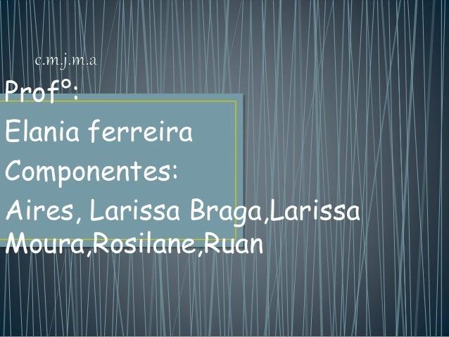Prof°: Elania ferreira Componentes: Aires, Larissa Braga,Larissa Moura,Rosilane,Ruan