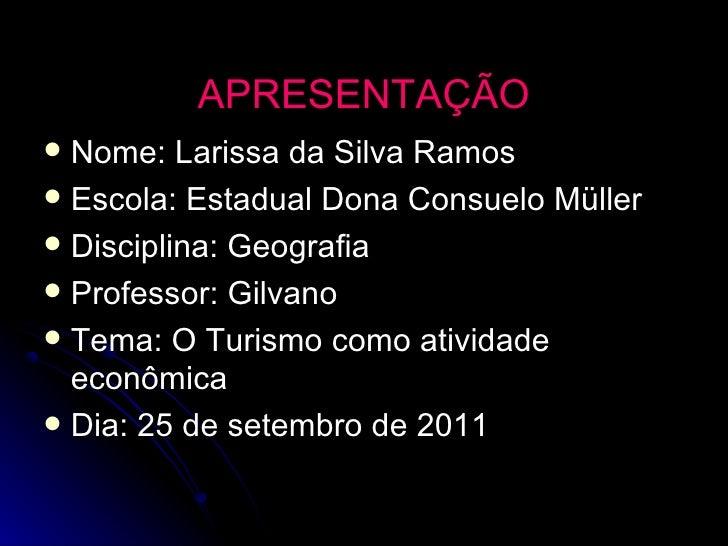 APRESENTAÇÃO <ul><li>Nome: Larissa da Silva Ramos  </li></ul><ul><li>Escola: Estadual Dona Consuelo Müller </li></ul><ul><...