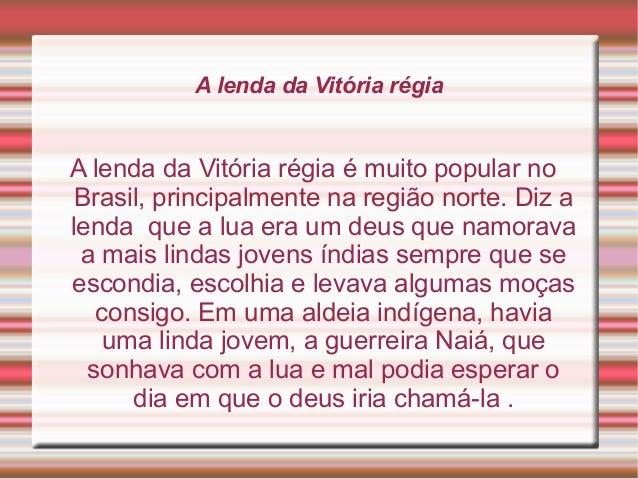 A lenda da Vitória régia A lenda da Vitória régia é muito popular no Brasil, principalmente na região norte. Diz a lenda q...