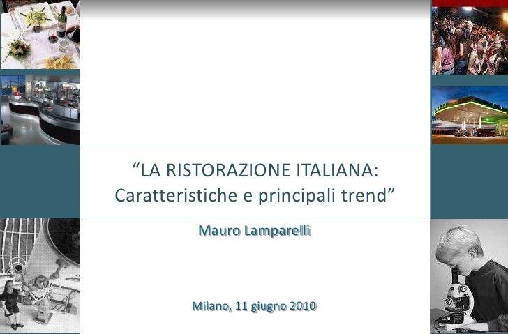 """""""LA RISTORAZIONE ITALIANA:Caratteristiche e principali trend""""<br />Mauro Lamparelli<br />Milano, 11 giugno 2010<br />"""