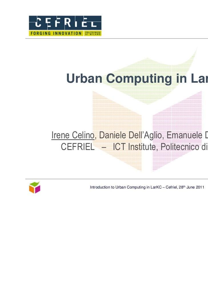 Urban Computing in LarKCIrene Celino, Daniele Dell'Aglio, Emanuele Della Valle   CEFRIEL – ICT Institute, Politecnico di M...