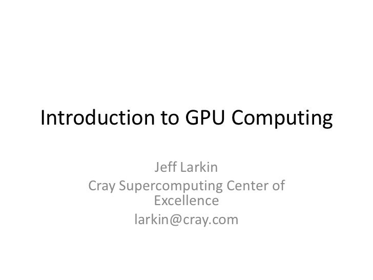 Introduction to GPU Computing               Jeff Larkin    Cray Supercomputing Center of              Excellence          ...