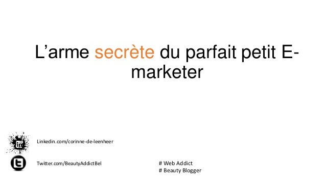 L'arme secrète du parfait petit Emarketer  Linkedin.com/corinne-de-leenheer  Twitter.com/BeautyAddictBel  # Web Addict # B...