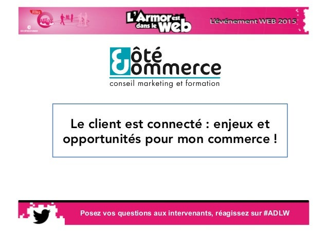 11:19:26 Posez vos questions aux intervenants, réagissez sur #ADLW Le client est connecté : enjeux et opportunités pour mo...