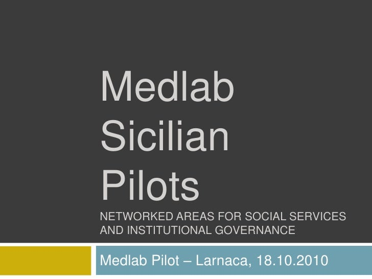 MedlabSicilian PilotsNETWORKED AREAS FOR SOCIAL SERVICES AND INSTITUTIONAL GOVERNANCE <br />Medlab Pilot – Larnaca, 18.10....