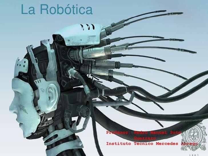 La Robótica<br />Profesor: Pedro Manuel Soto   <br />          Guerrero<br />Instituto Técnico Mercedes Abrego<br />