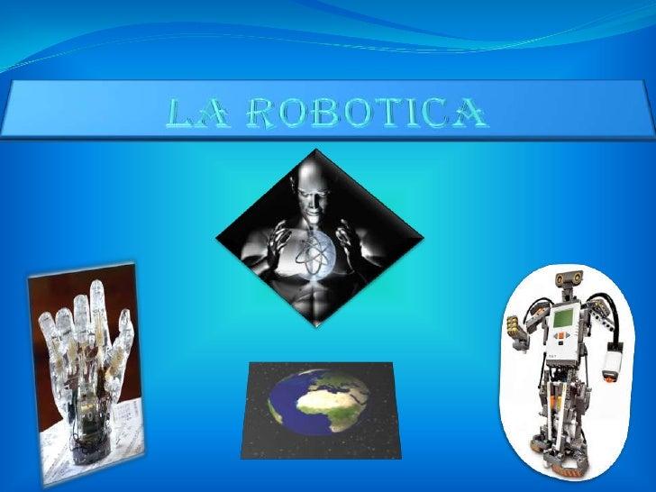 • ¿QUE ES LA ROBOTICA?• HISTORIA DE LA ROBOTICA.• CLASIFICACION DE LOS ROBOTS SEGÚN SU  CRONOLOGIA.• CLASIFICACION DE LOS ...